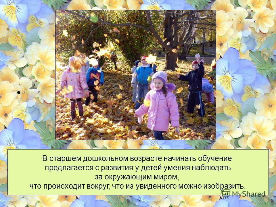 В старшем дошкольном возрасте начинать обучение предлагается с развития у детей умения наблюдать за окружающим миром, что происходит вокруг, что из увиденного можно изобразить.