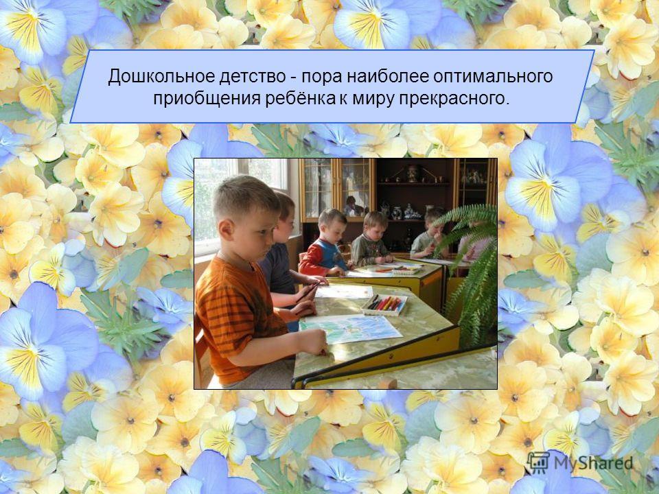Дошкольное детство - пора наиболее оптимального приобщения ребёнка к миру прекрасного.