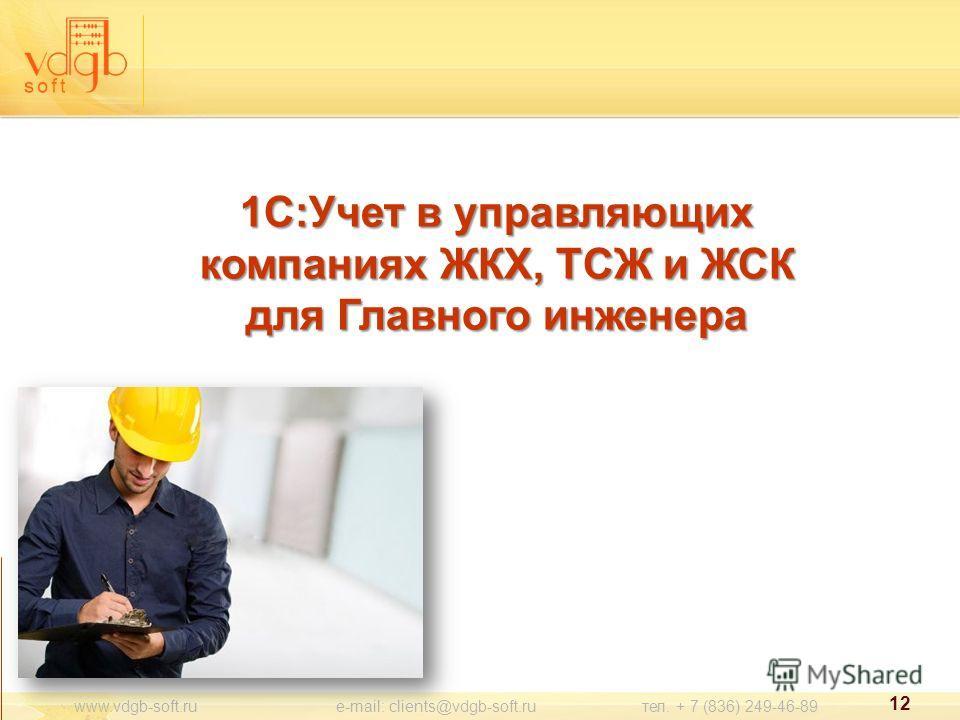 1С:Учет в управляющих компаниях ЖКХ, ТСЖ и ЖСК для Главного инженера www.vdgb-soft.ru e-mail: clients@vdgb-soft.ru тел. + 7 (836) 249-46-89 12