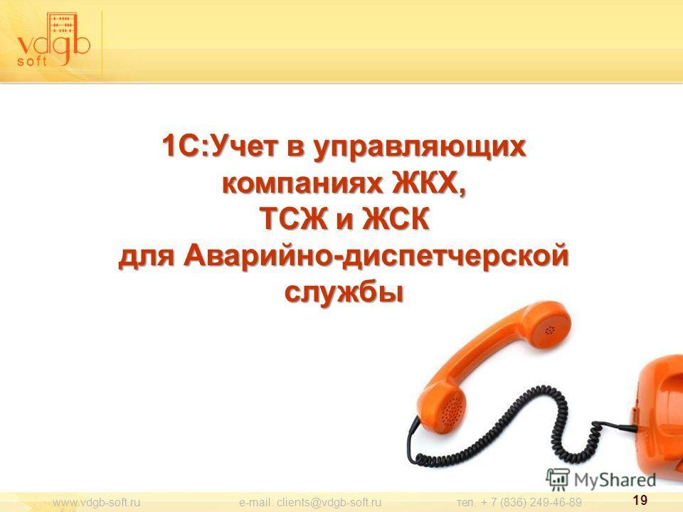 1С:Учет в управляющих компаниях ЖКХ, ТСЖ и ЖСК для Аварийно-диспетчерской службы www.vdgb-soft.ru e-mail: clients@vdgb-soft.ru тел. + 7 (836) 249-46-89 19