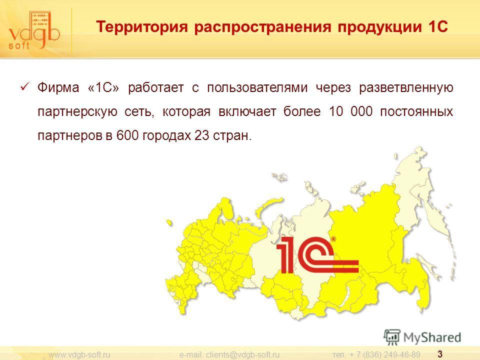 3 Территория распространения продукции 1С www.vdgb-soft.ru e-mail: clients@vdgb-soft.ru тел. + 7 (836) 249-46-89 Фирма «1С» работает с пользователями через разветвленную партнерскую сеть, которая включает более 10 000 постоянных партнеров в 600 город