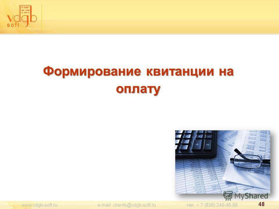 48 www.vdgb-soft.ru e-mail: clients@vdgb-soft.ru тел. + 7 (836) 249-46-89 Формирование квитанции на оплату