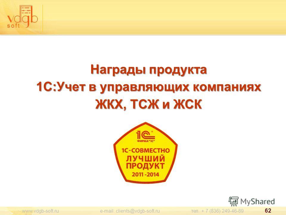 Награды продукта 1С:Учет в управляющих компаниях ЖКХ, ТСЖ и ЖСК www.vdgb-soft.ru e-mail: clients@vdgb-soft.ru тел. + 7 (836) 249-46-89 62