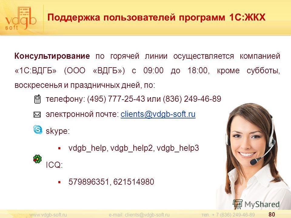 www.vdgb-soft.ru e-mail: clients@vdgb-soft.ru тел. + 7 (836) 249-46-89 80 Консультирование по горячей линии осуществляется компанией «1С:ВДГБ» (ООО «ВДГБ») с 09:00 до 18:00, кроме субботы, воскресенья и праздничных дней, по: телефону: (495) 777-25-43