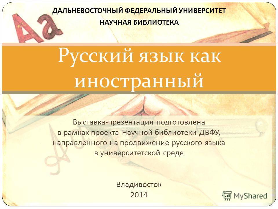 Выставка - презентация подготовлена в рамках проекта Научной библиотеки ДВФУ, направленного на продвижение русского языка в университетской среде Владивосток 2014 Русский язык как иностранный ДАЛЬНЕВОСТОЧНЫЙ ФЕДЕРАЛЬНЫЙ УНИВЕРСИТЕТ НАУЧНАЯ БИБЛИОТЕКА