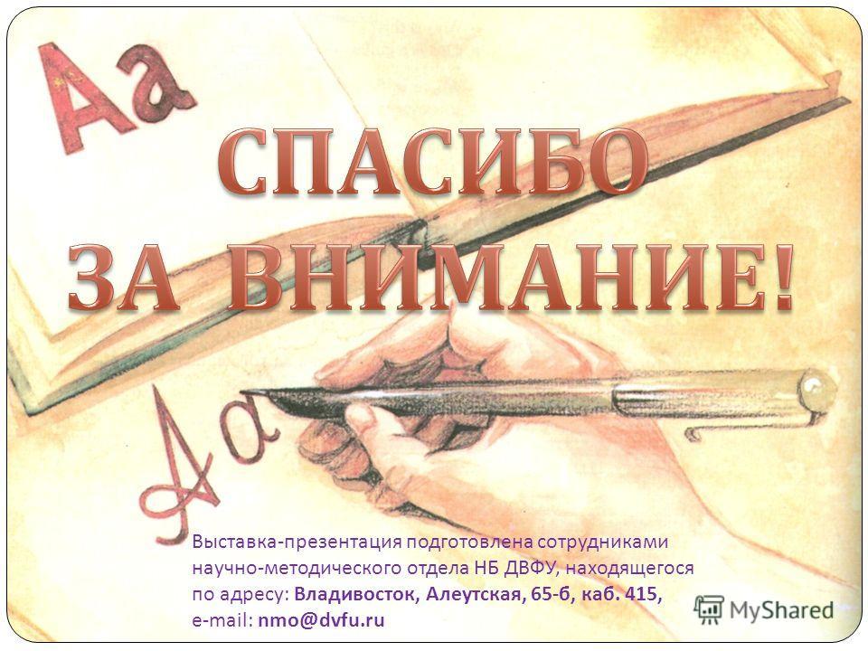 Выставка-презентация подготовлена сотрудниками научно-методического отдела НБ ДВФУ, находящегося по адресу: Владивосток, Алеутская, 65-б, каб. 415, e-mail: nmo@dvfu.ru