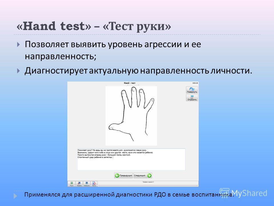 «Hand test» – « Тест руки » Позволяет выявить уровень агрессии и ее направленность ; Диагностирует актуальную направленность личности. Применялся для расширенной диагностики РДО в семье воспитанника.