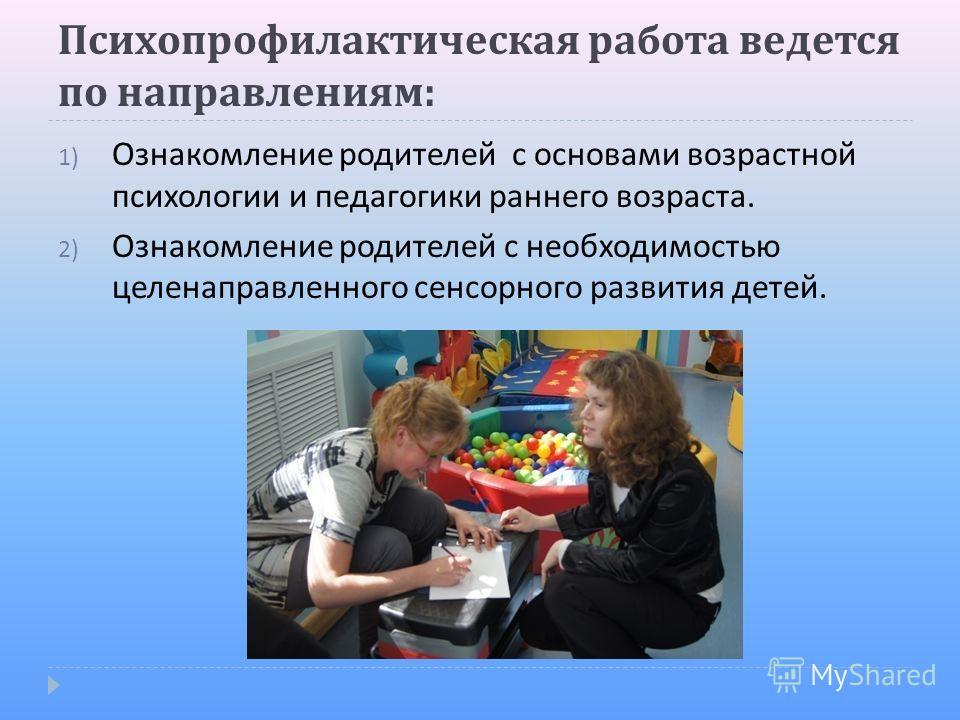 Психопрофилактическая работа ведется по направлениям : 1) Ознакомление родителей с основами возрастной психологии и педагогики раннего возраста. 2) Ознакомление родителей с необходимостью целенаправленного сенсорного развития детей.