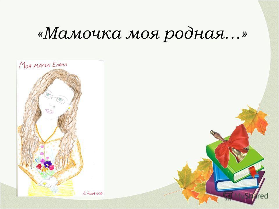 «Мамочка моя родная…»