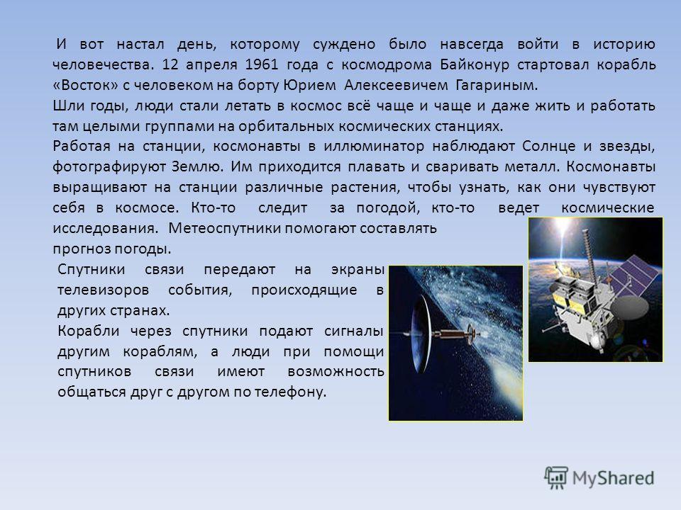 И вот настал день, которому суждено было навсегда войти в историю человечества. 12 апреля 1961 года с космодрома Байконур стартовал корабль «Восток» с человеком на борту Юрием Алексеевичем Гагариным. Шли годы, люди стали летать в космос всё чаще и ча