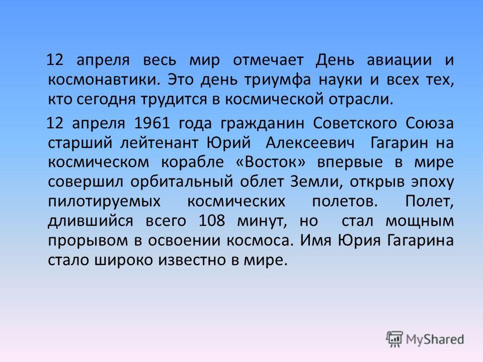 12 апреля весь мир отмечает День авиации и космонавтики. Это день триумфа науки и всех тех, кто сегодня трудится в космической отрасли. 12 апреля 1961 года гражданин Советского Союза старший лейтенант Юрий Алексеевич Гагарин на космическом корабле «В