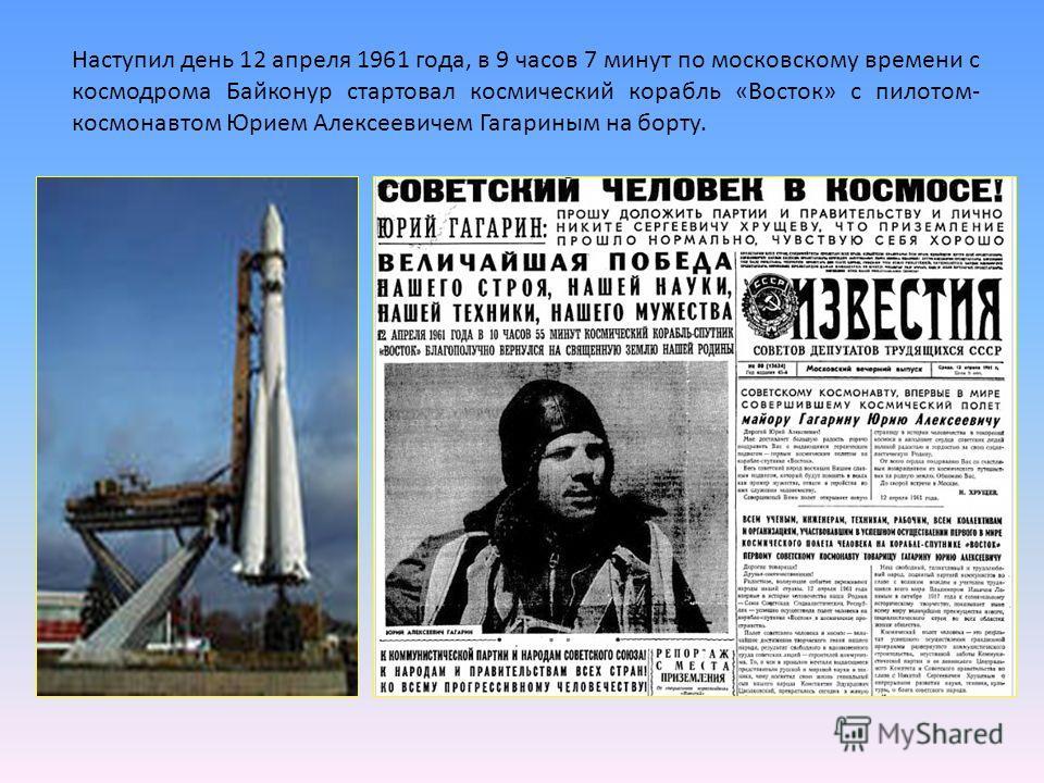 Наступил день 12 апреля 1961 года, в 9 часов 7 минут по московскому времени с космодрома Байконур стартовал космический корабль «Восток» с пилотом- космонавтом Юрием Алексеевичем Гагариным на борту.