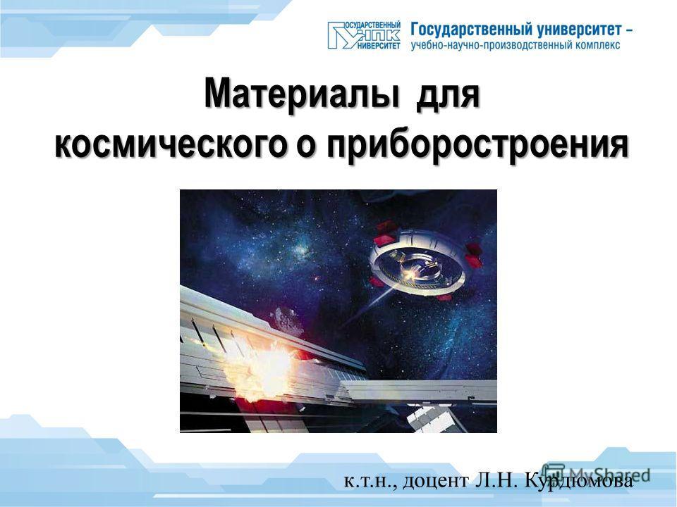 Материалы для космического о приборостроения к.т.н., доцент Л.Н. Курдюмова