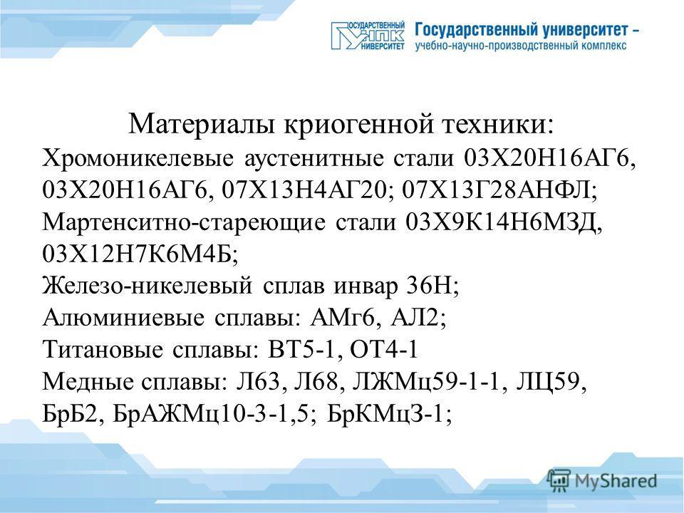 Материалы криогенной техники: Хромоникелевые аустенитные стали 03Х20Н16АГ6, 03Х20Н16АГ6, 07Х13Н4АГ20; 07Х13Г28АНФЛ; Мартенситно-стареющие стали 03Х9К14Н6МЗД, 03Х12Н7К6М4Б; Железо-никелевый сплав инвар 36Н; Алюминиевые сплавы: АМг 6, АЛ2; Титановые сп
