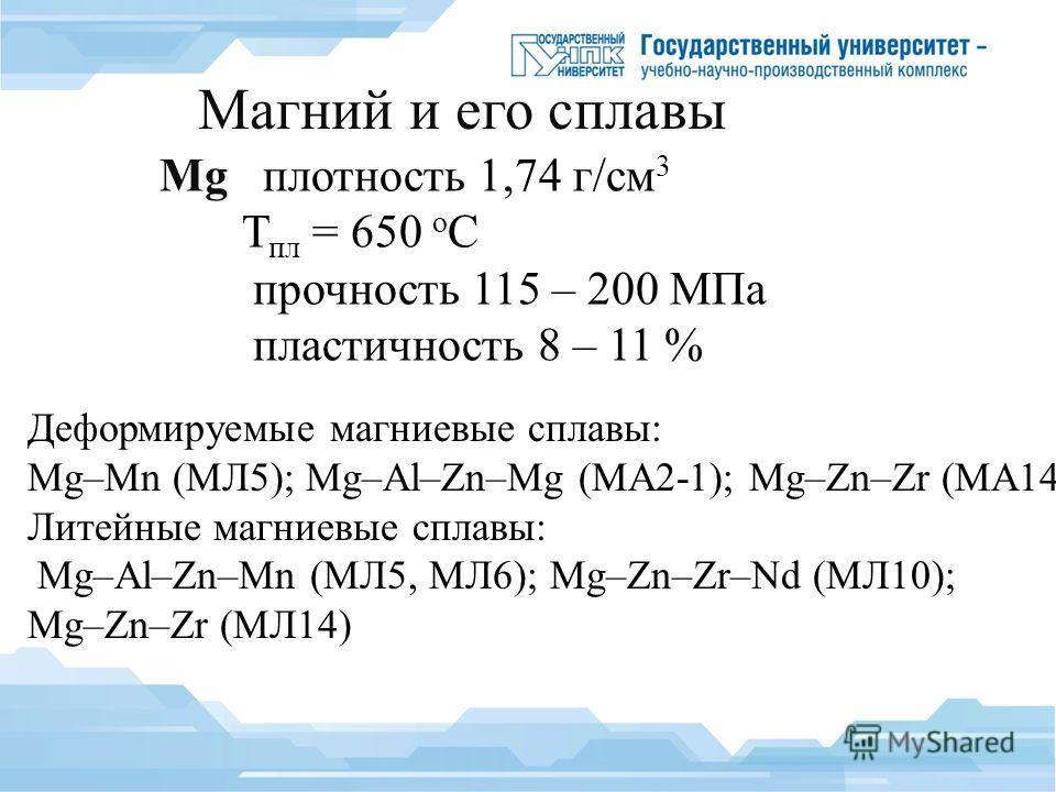 Магний и его сплавы Mg плотность 1,74 г/см 3 Т пл = 650 о С прочность 115 – 200 МПа пластичность 8 – 11 % Деформируемые магниевые сплавы: Mg–Mn (МЛ5); Mg–Al–Zn–Mg (МА2-1); Mg–Zn–Zr (МА14) Литейные магниевые сплавы: Mg–Al–Zn–Mn (МЛ5, МЛ6); Mg–Zn–Zr–Nd