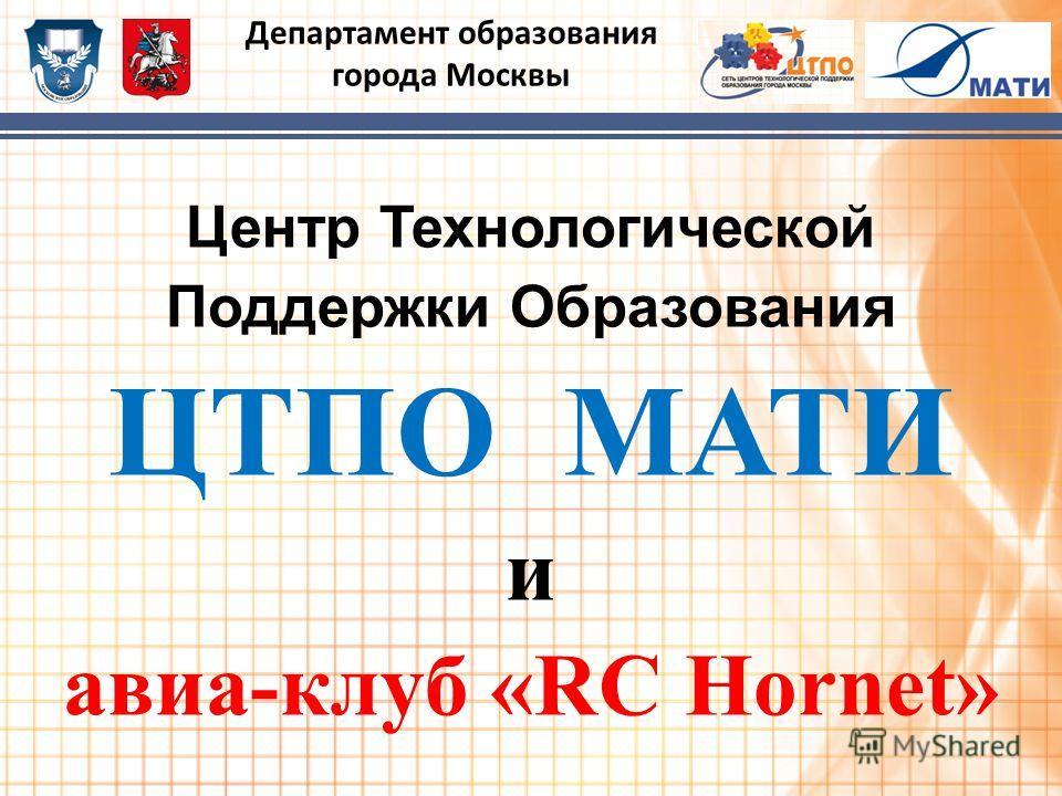 Центр Технологической Поддержки Образования ЦТПО МАТИ и авиа-клуб «RC Hornet» Департамент образования города Москвы