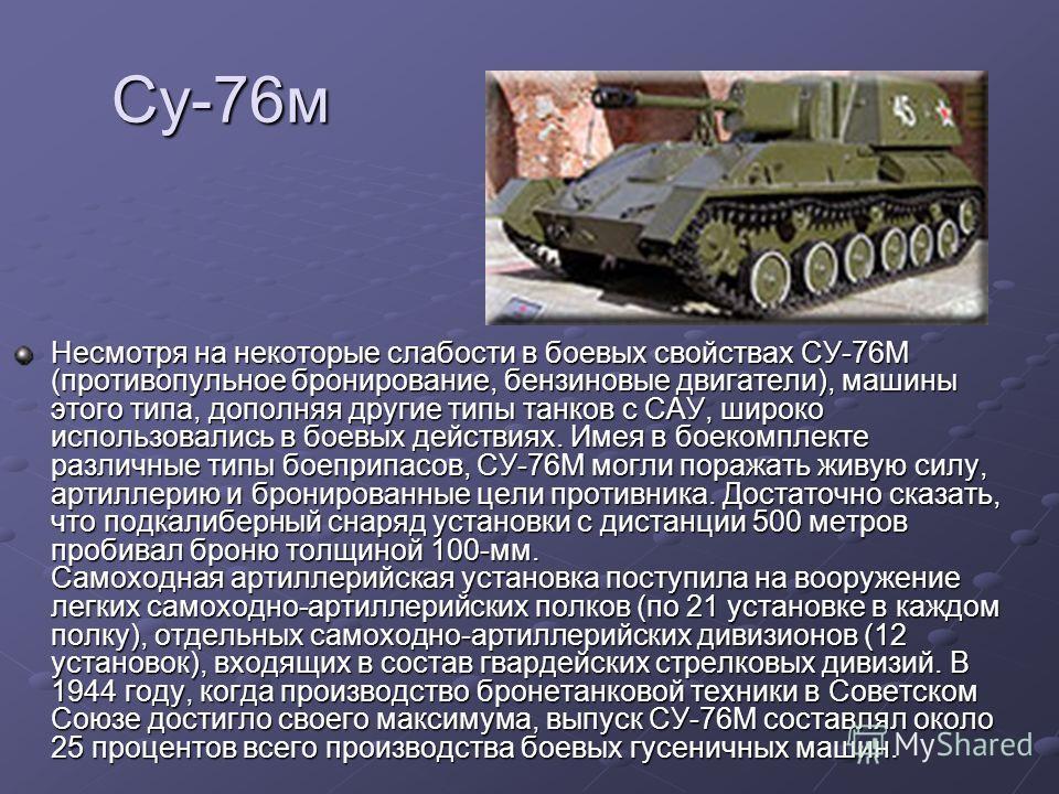 Су-76м Несмотря на некоторые слабости в боевых свойствах СУ-76М (противопульное бронирование, бензиновые двигатели), машины этого типа, дополняя другие типы танков с САУ, широко использовались в боевых действиях. Имея в боекомплекте различные типы бо