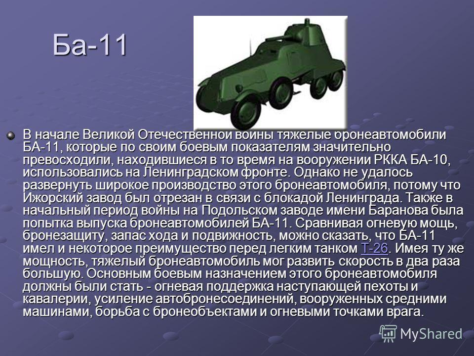 Ба-11 В начале Великой Отечественной войны тяжелые бронеавтомобили БА-11, которые по своим боевым показателям значительно превосходили, находившиеся в то время на вооружении РККА БА-10, использовались на Ленинградском фронте. Однако не удалось развер