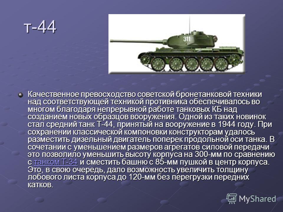 т-44 Качественное превосходство советской бронетанковой техники над соответствующей техникой противника обеспечивалось во многом благодаря непрерывной работе танковых КБ над созданием новых образцов вооружения. Одной из таких новинок стал средний тан