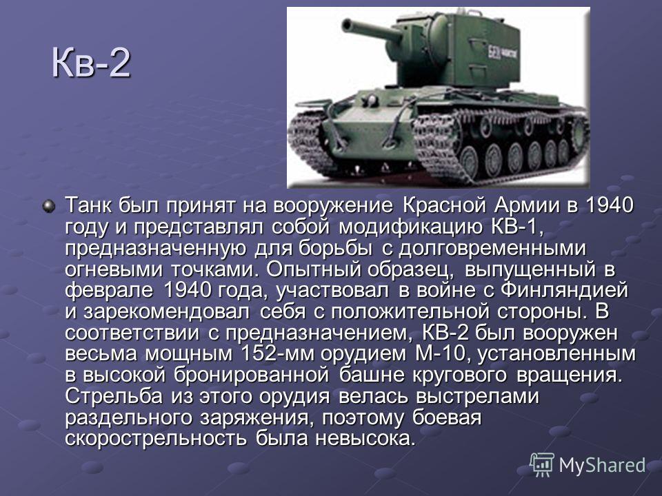Кв-2 Танк был принят на вооружение Красной Армии в 1940 году и представлял собой модификацию КВ-1, предназначенную для борьбы с долговременными огневыми точками. Опытный образец, выпущенный в феврале 1940 года, участвовал в войне с Финляндией и зарек