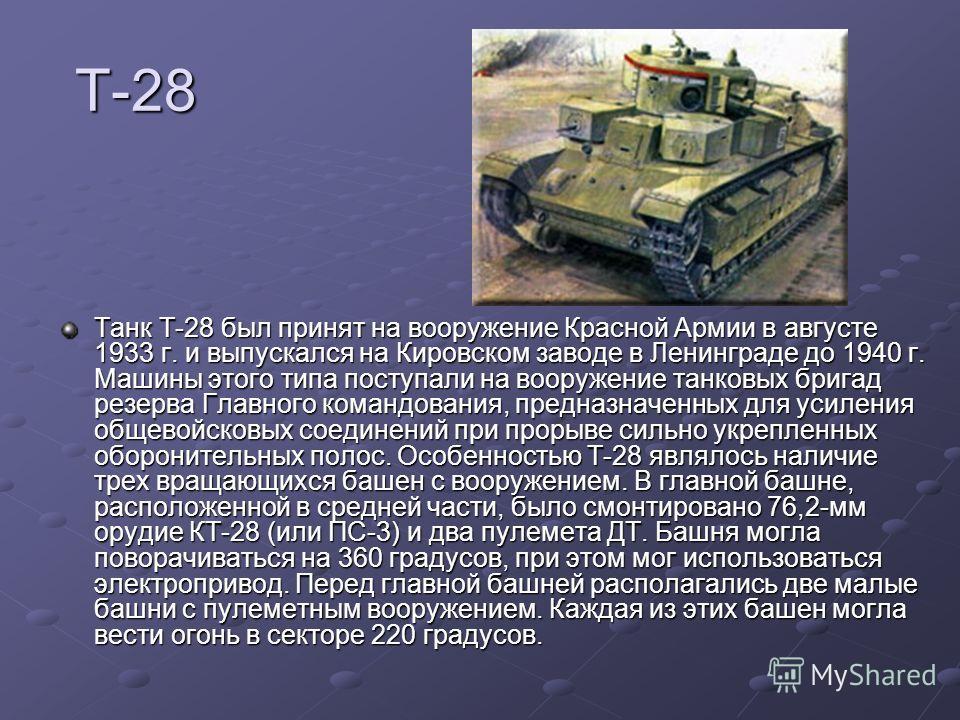 Т-28 Танк Т-28 был принят на вооружение Красной Армии в августе 1933 г. и выпускался на Кировском заводе в Ленинграде до 1940 г. Машины этого типа поступали на вооружение танковых бригад резерва Главного командования, предназначенных для усиления общ