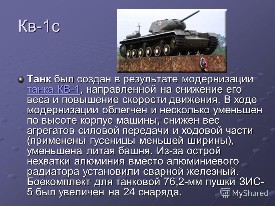 Кв-1с Танк был создан в результате модернизации танка КВ-1, направленной на снижение его веса и повышение скорости движения. В ходе модернизации облегчен и несколько уменьшен по высоте корпус машины, снижен вес агрегатов силовой передачи и ходовой ча