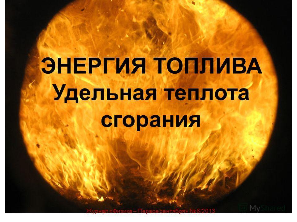 ЭНЕРГИЯ ТОПЛИВА Удельная теплота сгорания Журнал «Физика – Первое сентября» 6/2013