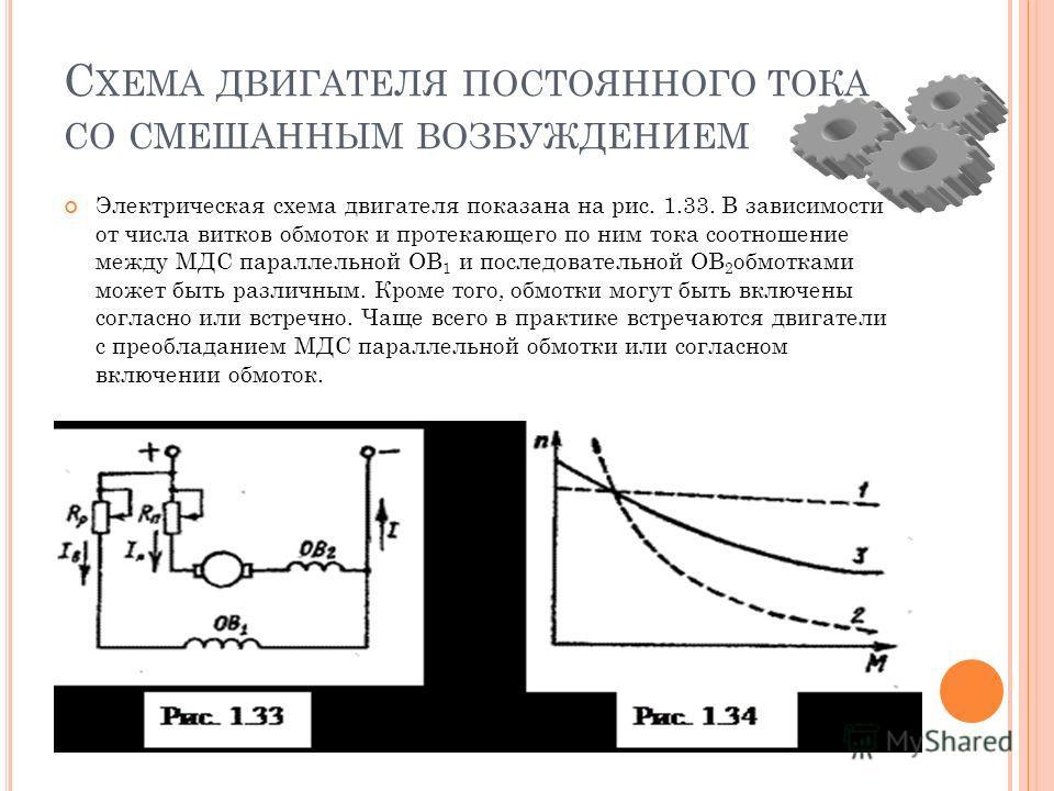 С ХЕМА ДВИГАТЕЛЯ ПОСТОЯННОГО ТОКА СО СМЕШАННЫМ ВОЗБУЖДЕНИЕМ Электрическая схема двигателя показана на рис. 1.33. В зависимости от числа витков обмоток и протекающего по ним тока соотношение между МДС параллельной ОВ 1 и последовательной ОВ 2 обмоткам