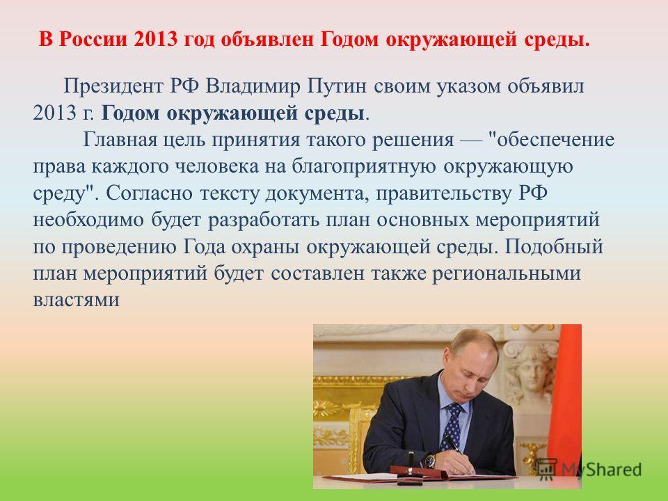 В России 2013 год объявлен Годом окружающей среды. Президент РФ Владимир Путин своим указом объявил 2013 г. Годом окружающей среды. Главная цель принятия такого решения
