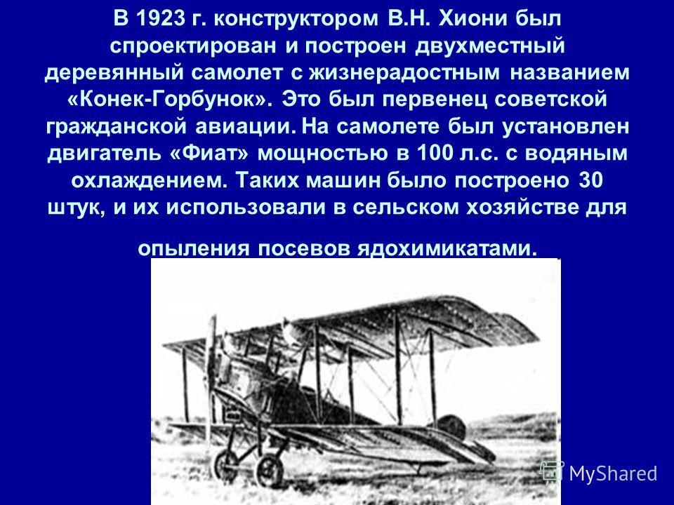 В 1923 г. конструктором В.Н. Хиони был спроектирован и построен двухместный деревянный самолет с жизнерадостным названием «Конек-Горбунок». Это был первенец советской гражданской авиации. На самолете был установлен двигатель «Фиат» мощностью в 100 л.