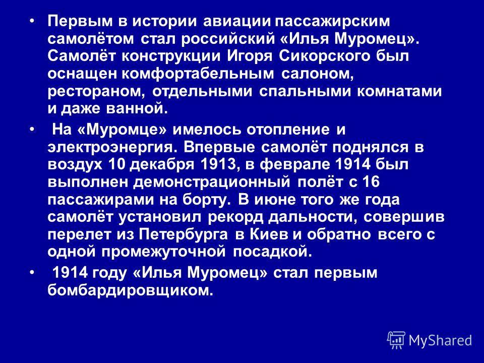 Первым в истории авиации пассажирским самолётом стал российский «Илья Муромец». Самолёт конструкции Игоря Сикорского был оснащен комфортабельным салоном, рестораном, отдельными спальными комнатами и даже ванной. На «Муромце» имелось отопление и элект