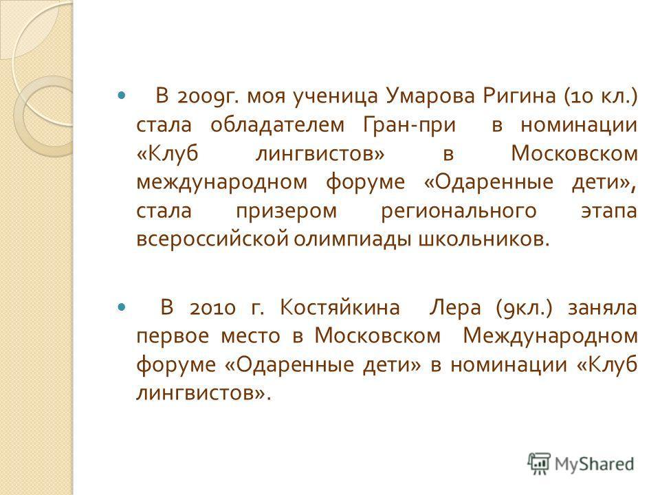 В 2009 г. моя ученица Умарова Ригина (10 кл.) стала обладателем Гран - при в номинации « Клуб лингвистов » в Московском международном форуме « Одаренные дети », стала призером регионального этапа всероссийской олимпиады школьников. В 2010 г. Костяйки