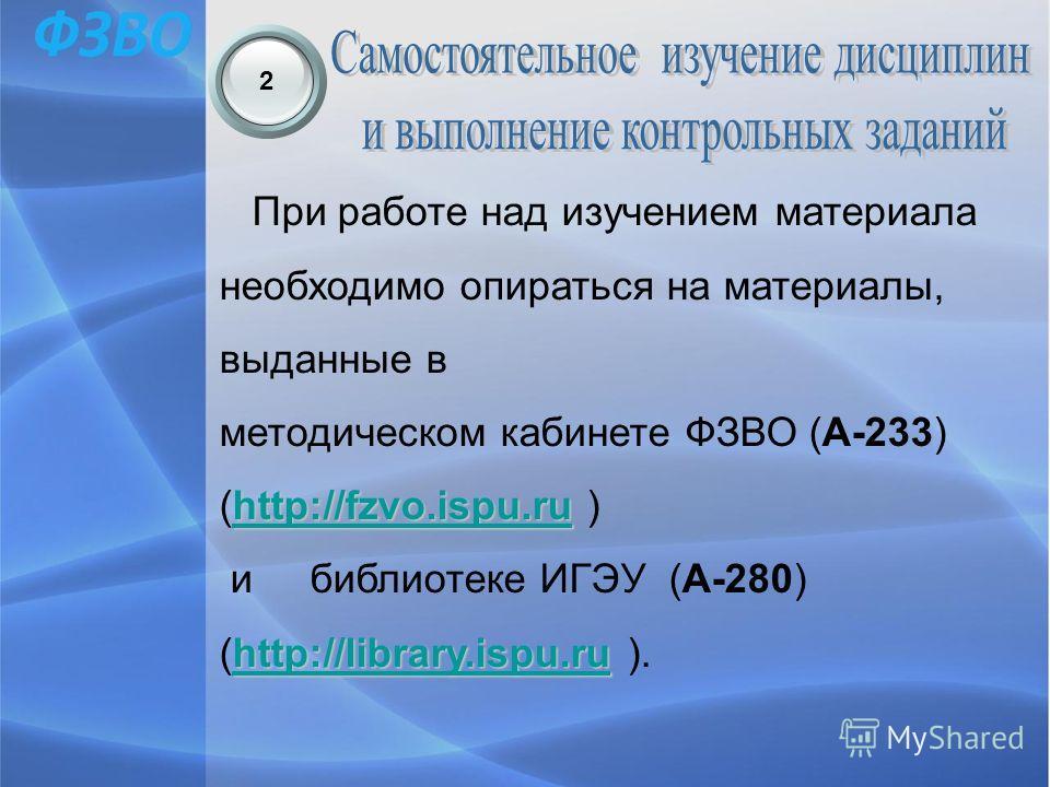 2 При работе над изучением материала необходимо опираться на материалы, выданные в методическом кабинете ФЗВО (А-233) http://fzvo.ispu.ruhttp://fzvo.ispu.ru (http://fzvo.ispu.ru )http://fzvo.ispu.ru и библиотеке ИГЭУ (А-280) http://library.ispu.ruhtt