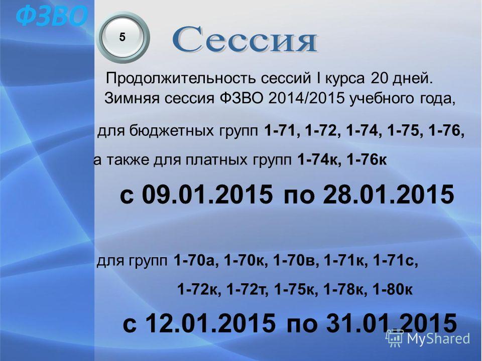 5 Продолжительность сессий I курса 20 дней. Зимняя сессия ФЗВО 2014/2015 учебного года, для бюджетных групп 1-71, 1-72, 1-74, 1-75, 1-76, а также для платных групп 1-74к, 1-76к с 09.01.2015 по 28.01.2015 для групп 1-70а, 1-70к, 1-70в, 1-71к, 1-71с, 1