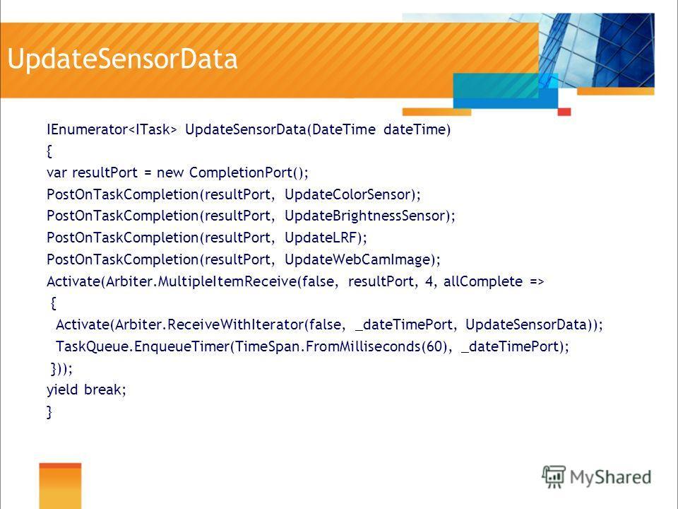 UpdateSensorData IEnumerator UpdateSensorData(DateTime dateTime) { var resultPort = new CompletionPort(); PostOnTaskCompletion(resultPort, UpdateColorSensor); PostOnTaskCompletion(resultPort, UpdateBrightnessSensor); PostOnTaskCompletion(resultPort,