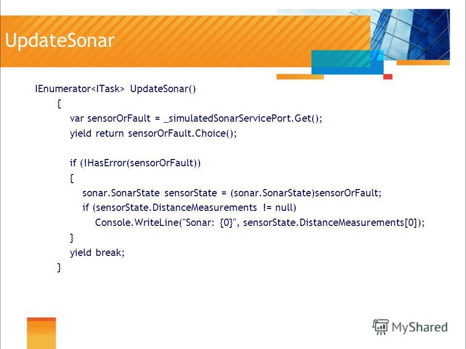 UpdateSonar IEnumerator UpdateSonar() { var sensorOrFault = _simulatedSonarServicePort.Get(); yield return sensorOrFault.Choice(); if (!HasError(sensorOrFault)) { sonar.SonarState sensorState = (sonar.SonarState)sensorOrFault; if (sensorState.Distanc