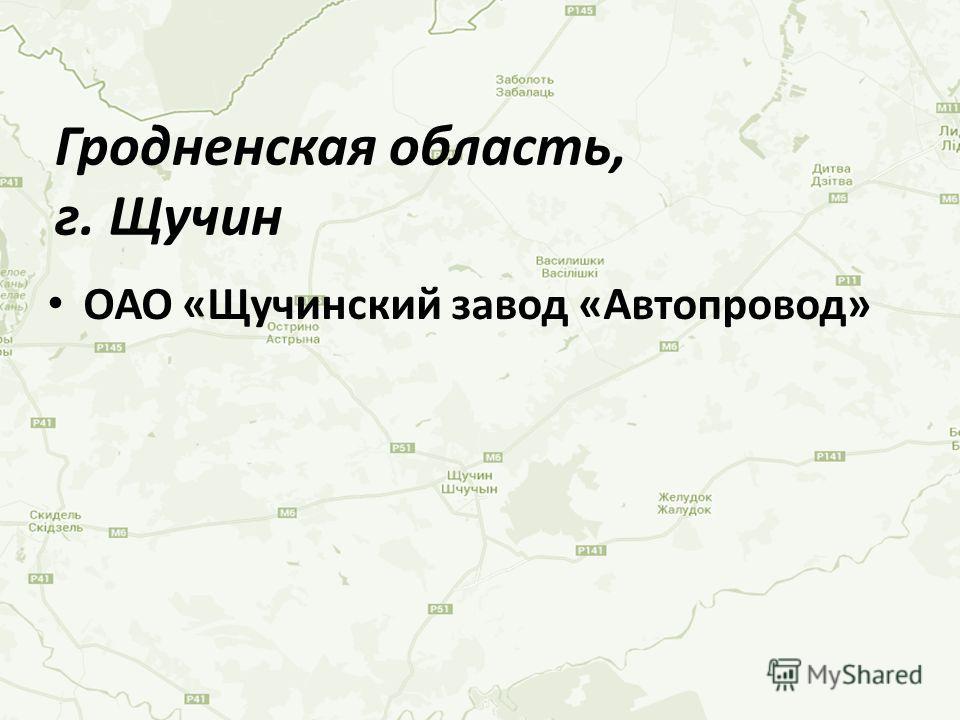 ОАО «Щучинский завод «Автопровод» Гродненская область, г. Щучин