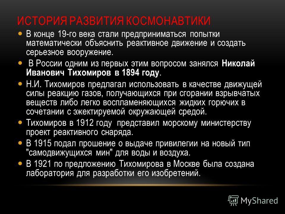 ИСТОРИЯ РАЗВИТИЯ КОСМОНАВТИКИ В конце 19-го века стали предприниматься попытки математически объяснить реактивное движение и создать серьезное вооружение. В России одним из первых этим вопросом занялся Николай Иванович Тихомиров в 1894 году. Н.И. Тих
