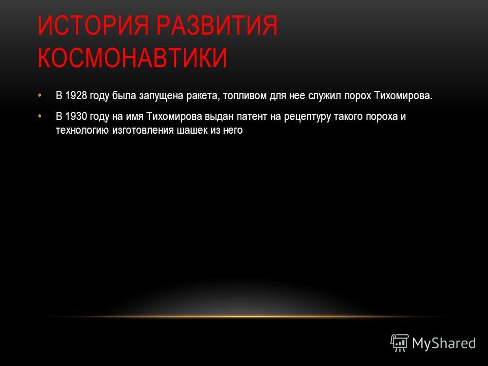 ИСТОРИЯ РАЗВИТИЯ КОСМОНАВТИКИ В 1928 году была запущена ракета, топливом для нее служил порох Тихомирова. В 1930 году на имя Тихомирова выдан патент на рецептуру такого пороха и технологию изготовления шашек из него