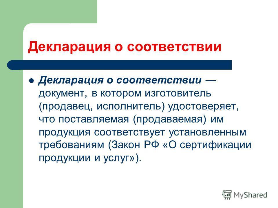 Декларация о соответствии Декларация о соответствии документ, в котором изготовитель (продавец, исполнитель) удостоверяет, что поставляемая (продаваемая) им продукция соответствует установленным требованиям (Закон РФ «О сертификации продукции и услуг