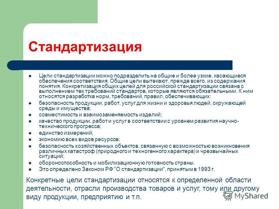 Стандартизация Цели стандартизации можно подразделить на общие и более узкие, касающиеся обеспечения соответствия. Общие цели вытекают, прежде всего, из содержания понятия. Конкретизация общих целей для российской стандартизации связана с выполнением