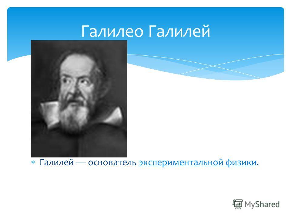 Галилей основатель экспериментальной физики.экспериментальной физики Галилео Галилей