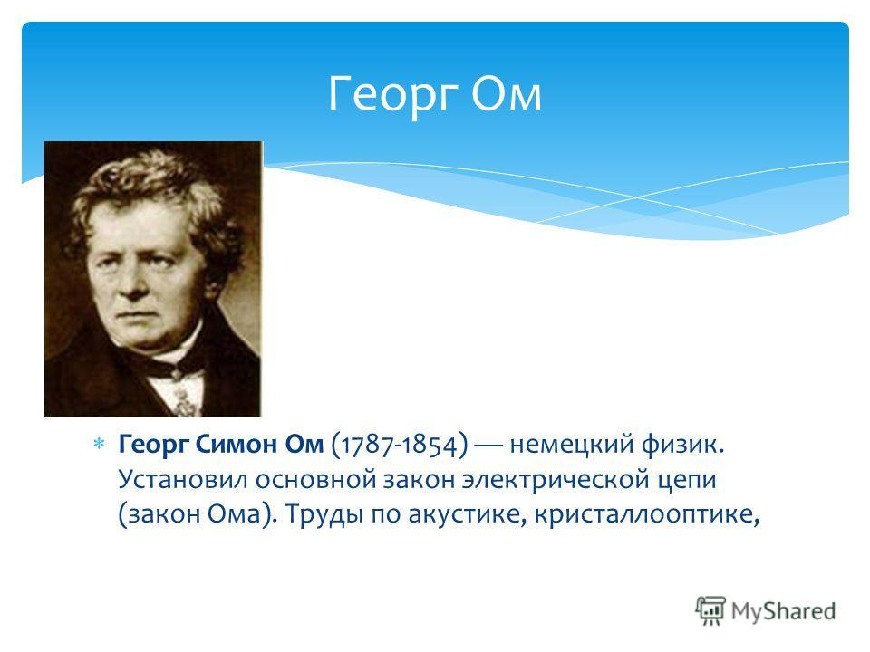 Георг Симон Ом (1787-1854) немецкий физик. Установил основной закон электрической цепи (закон Ома). Труды по акустике, кристаллооптике, Георг Ом