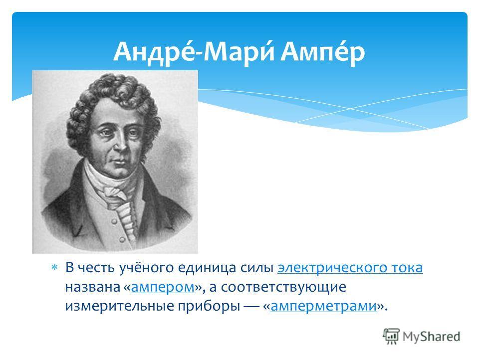В честь учёного единица силы электрического тока названа «ампером», а соответствующие измерительные приборы «амперметрами».электрического токаамперомамперметрами Андре́-Мари́ Ампе́р