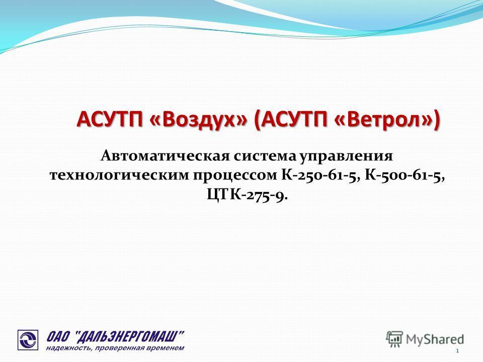 АСУТП «Воздух» (АСУТП «Ветрол») 1 Автоматическая система управления технологическим процессом К-250-61-5, К-500-61-5, ЦТК-275-9.