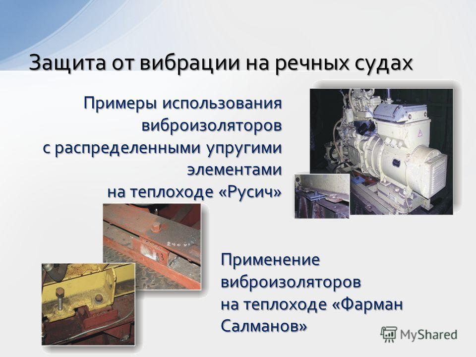 Защита от вибрации на речных судах Примеры использования виброизоляторов с распределенными упругими элементами на теплоходе «Русич» Применение виброизоляторов на теплоходе «Фарман Салманов»