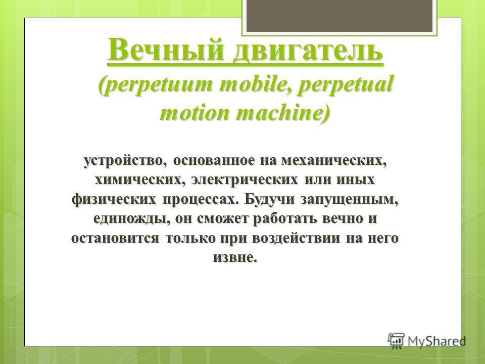 Вечный двигатель (perpetuum mobile, perpetual motion machine) устройство, основанное на механических, химических, электрических или иных физических процессах. Будучи запущенным, единожды, он сможет работать вечно и остановится только при воздействии