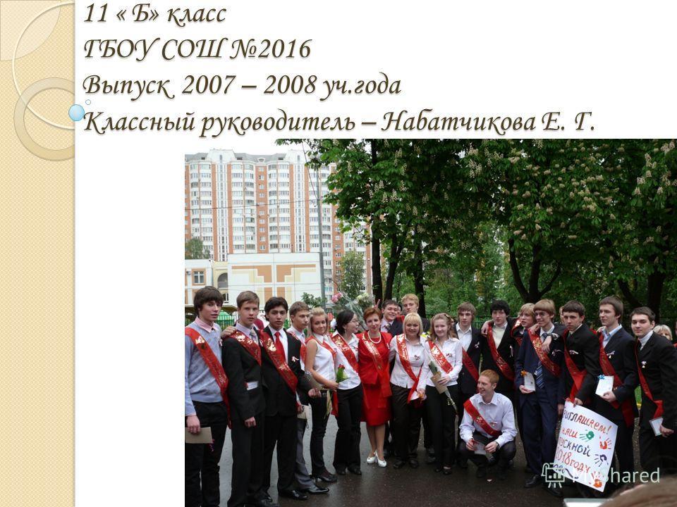 11 « Б» класс ГБОУ СОШ 2016 Выпуск 2007 – 2008 уч.года Классный руководитель – Набатчикова Е. Г.