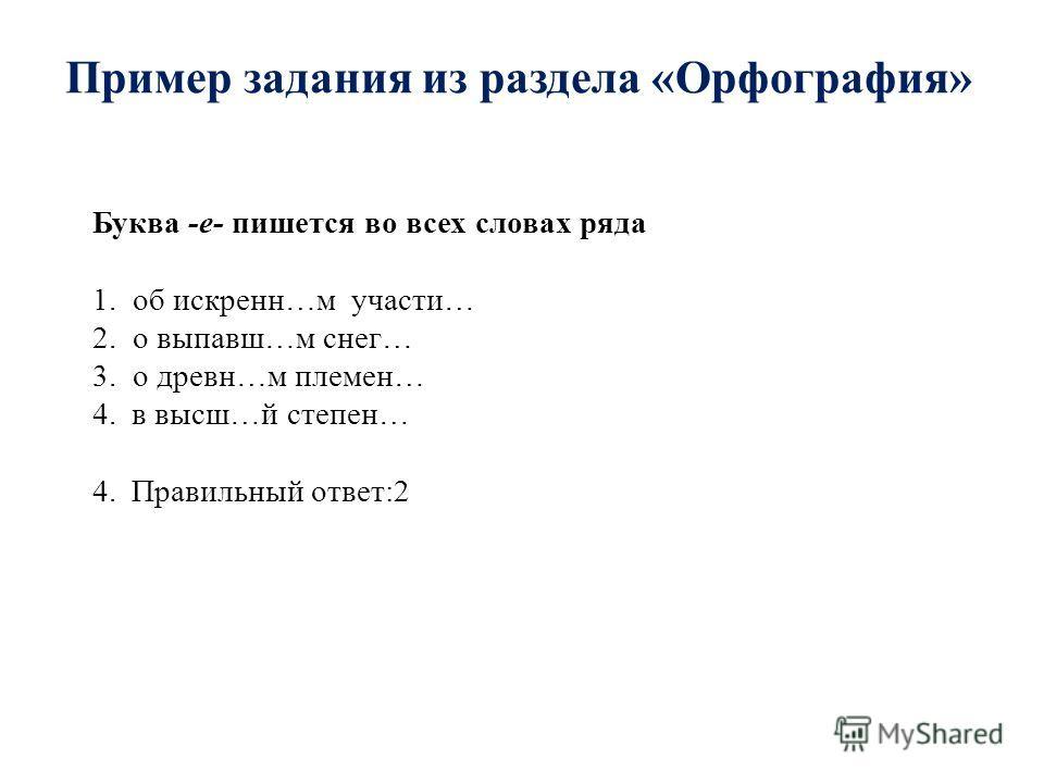 Пример задания из раздела «Орфография» Буква -е- пишется во всех словах ряда 1. об искренн…м участи… 2. о выпавш…м снег… 3. о древн…м племен… 4.в высш…й степен… 4.Правильный ответ:2