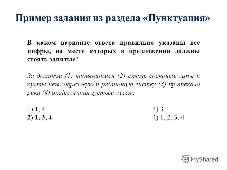 Пример задания из раздела «Пунктуация» В каком варианте ответа правильно указаны все цифры, на месте которых в предложении должны стоять запятые? За домиком (1) видневшимся (2) сквозь сосновые лапы и кусты ивы, березовую и рябиновую листву (3) протек